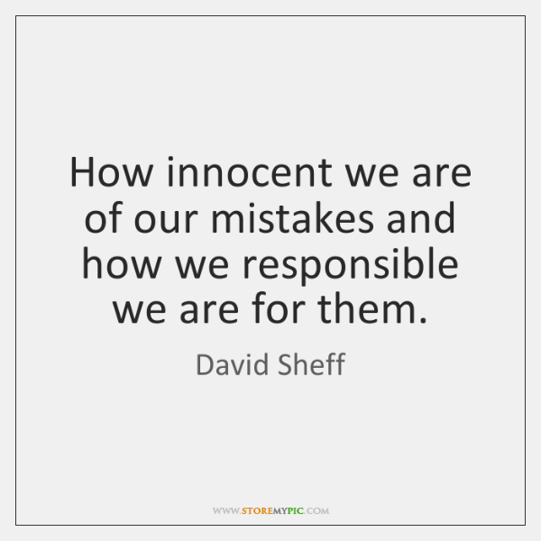 How innocent we are of our mistakes and how we responsible we ...