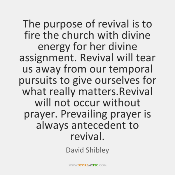 The purpose of revival is to fire the church with divine energy ...