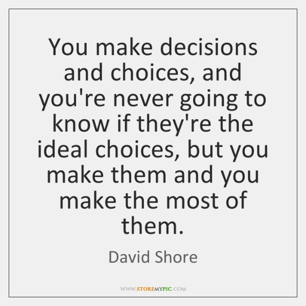 You make decisions and choices, and you're never going to know if ...