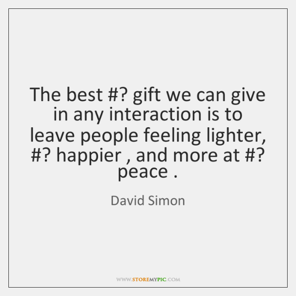 The best ? gift we can give in any interaction is to leave ...