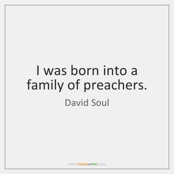 I was born into a family of preachers.