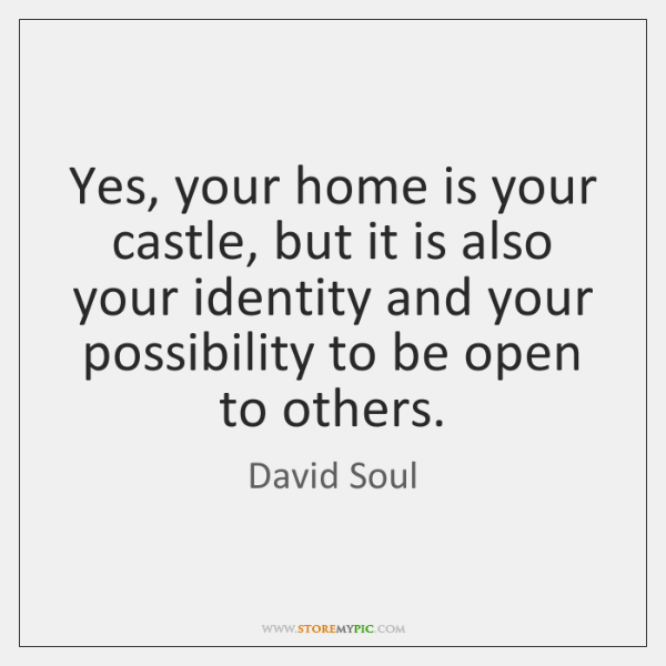 Yes, your home is your castle, but it is also your identity ...