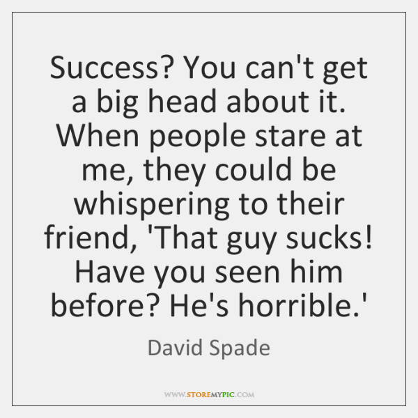 Success? You can't get a big head about it. When people stare ...
