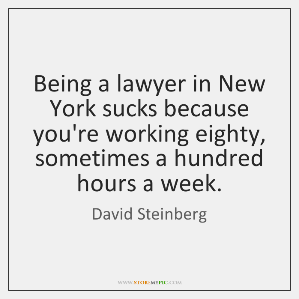 Being a lawyer in New York sucks because you're working eighty, sometimes ...
