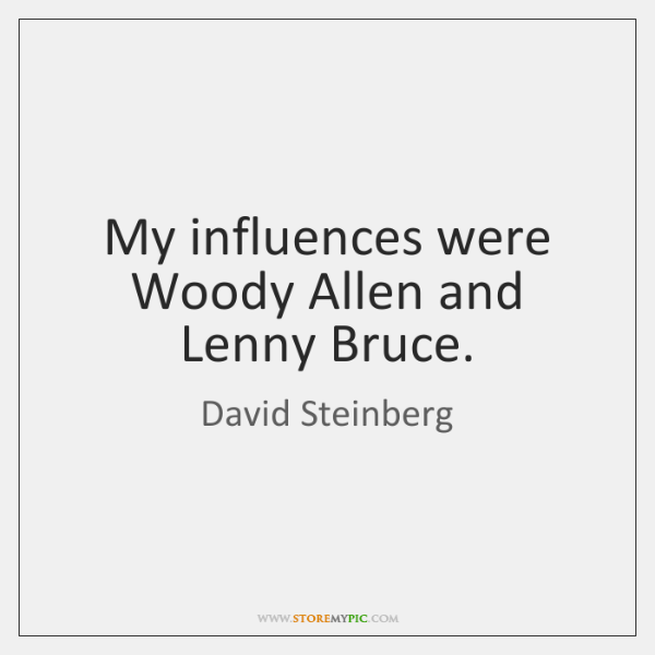 My influences were Woody Allen and Lenny Bruce.