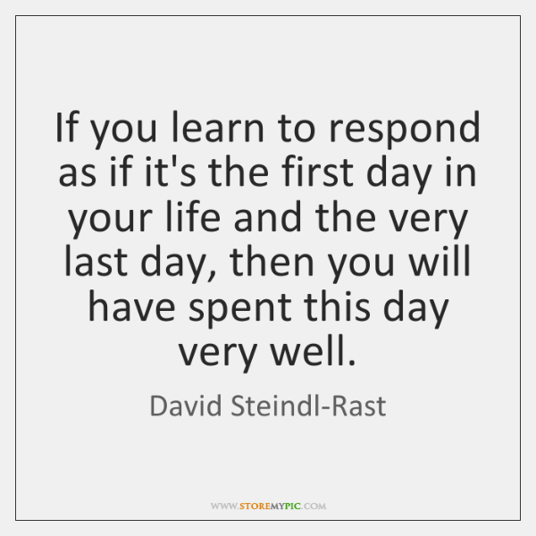 If you learn to respond as if it's the first day in ...