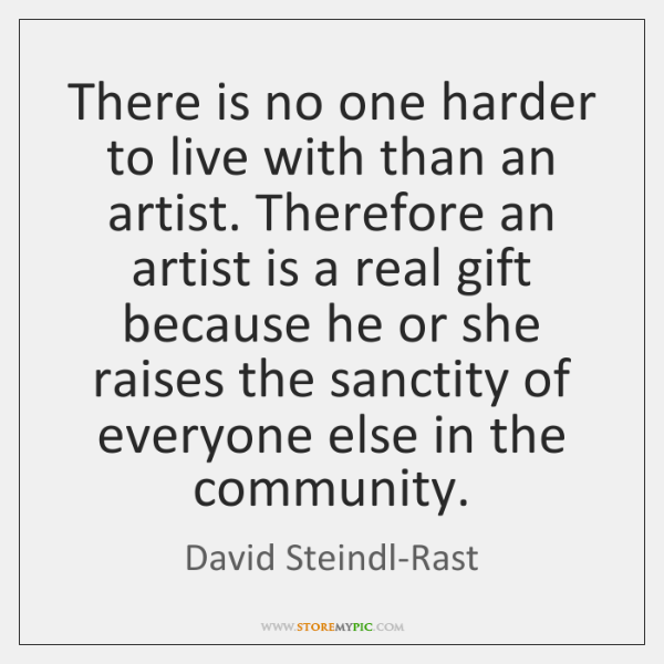 There is no one harder to live with than an artist. Therefore ...