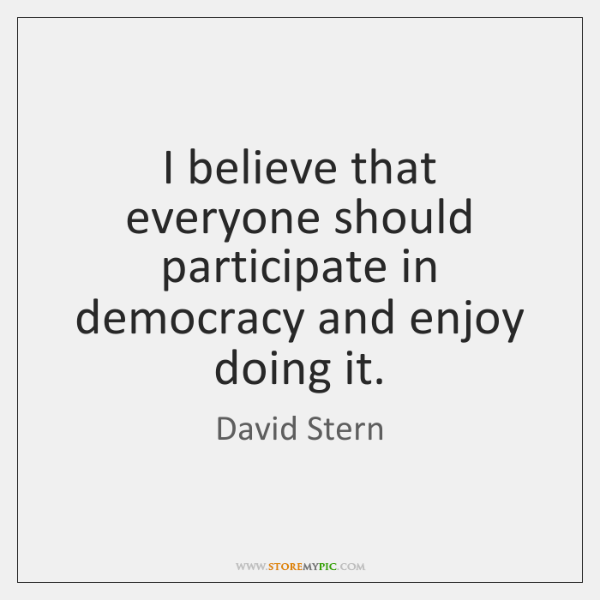 I believe that everyone should participate in democracy and enjoy doing it.