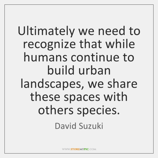 Ultimately we need to recognize that while humans continue to build urban ...