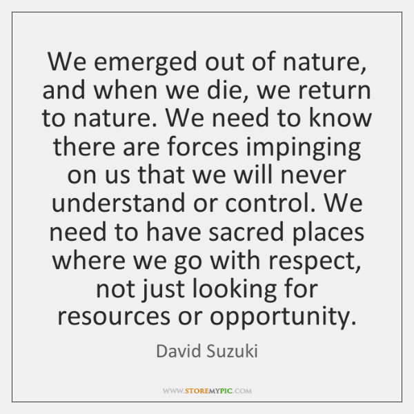 We emerged out of nature, and when we die, we return to ...