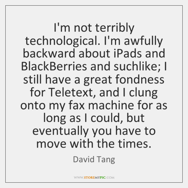I'm not terribly technological. I'm awfully backward about iPads and BlackBerries and ...