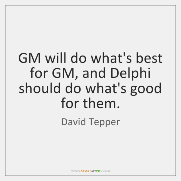 GM will do what's best for GM, and Delphi should do what's ...