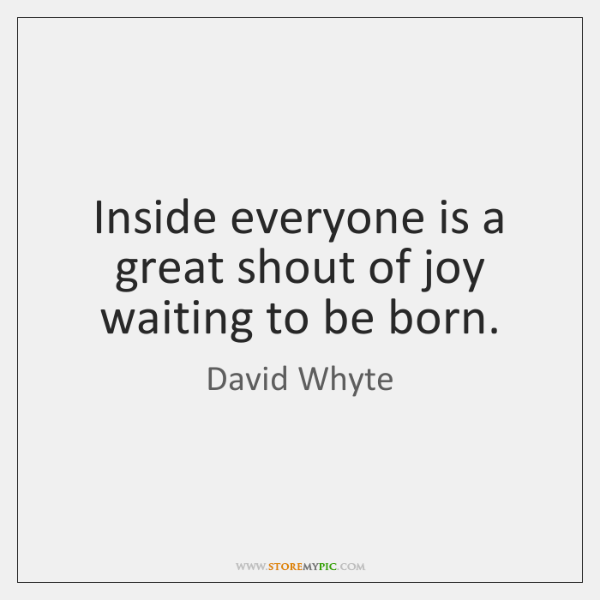 Inside everyone is a great shout of joy waiting to be born.