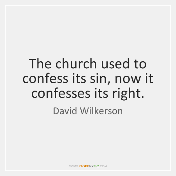 The church used to confess its sin, now it confesses its right.