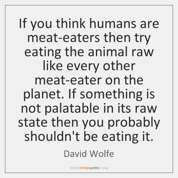 If you think humans are meat-eaters then try eating the animal raw ...