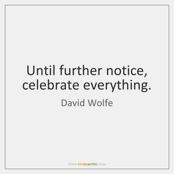 Until further notice, celebrate everything.