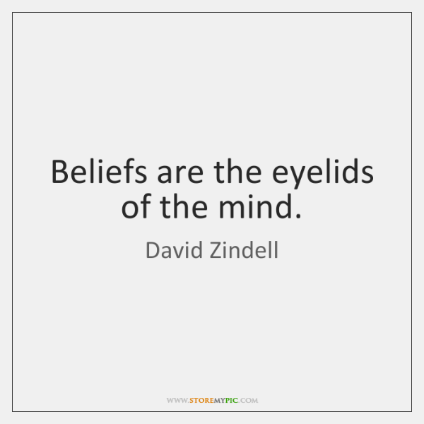 Beliefs are the eyelids of the mind.