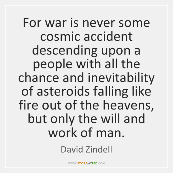 For war is never some cosmic accident descending upon a people with ...