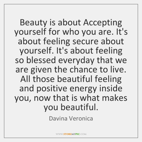 Beauty is about Accepting yourself for who you are. It's about feeling ...