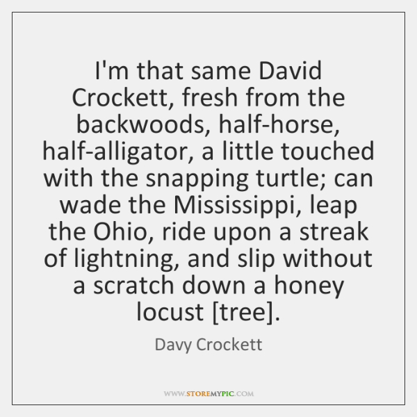 I'm that same David Crockett, fresh from the backwoods, half-horse, half-alligator, a ...