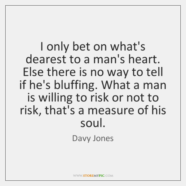 I only bet on what's dearest to a man's heart. Else there ...