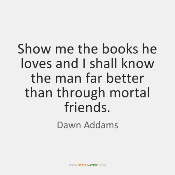 Show me the books he loves and I shall know the man ...