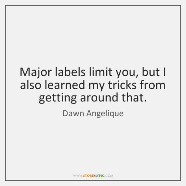 Major labels limit you, but I also learned my tricks from getting ...