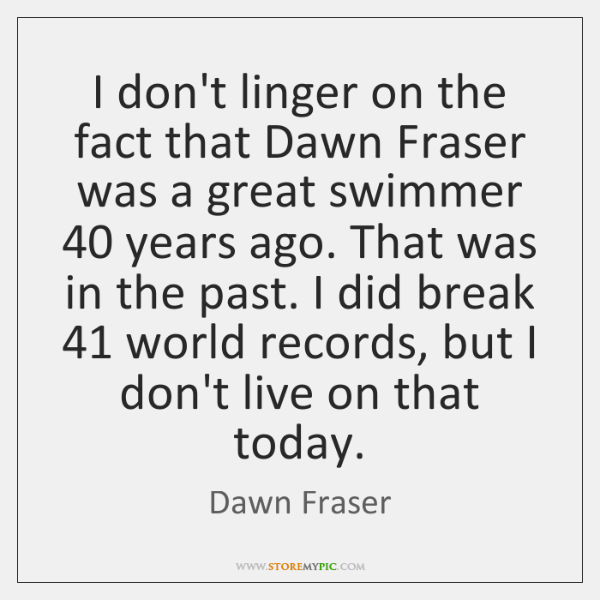 I don't linger on the fact that Dawn Fraser was a great ...