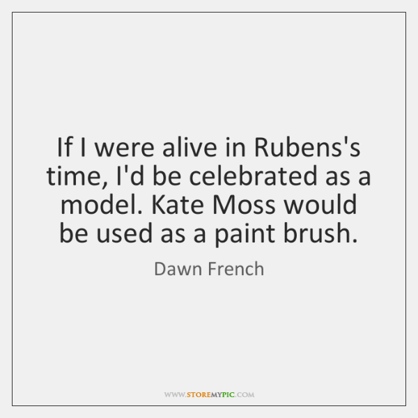 If I were alive in Rubens's time, I'd be celebrated as a ...