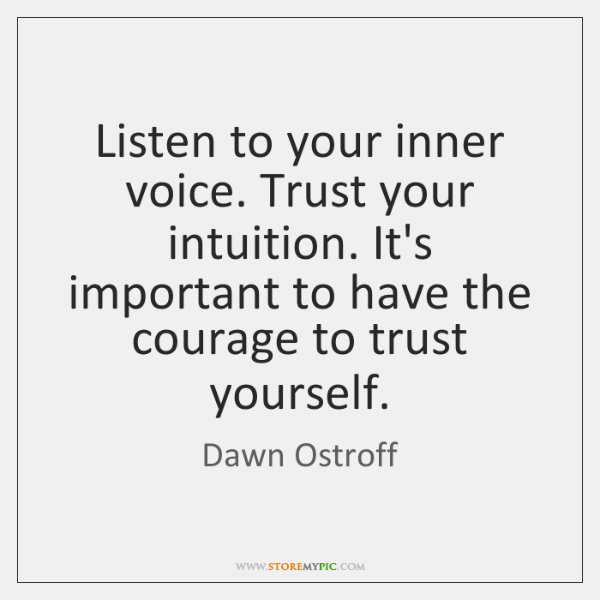 Listen to your inner voice. Trust your intuition. It's important to have ...