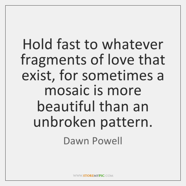 Hold fast to whatever fragments of love that exist, for sometimes a ...