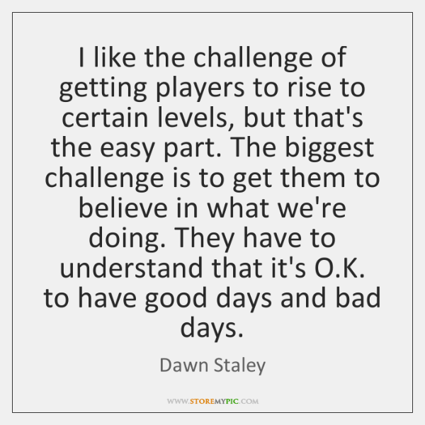 I like the challenge of getting players to rise to certain levels, ...