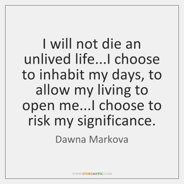 I will not die an unlived life...I choose to inhabit my ...