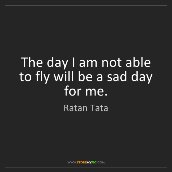 Ratan Tata: The day I am not able to fly will be a sad day for me.