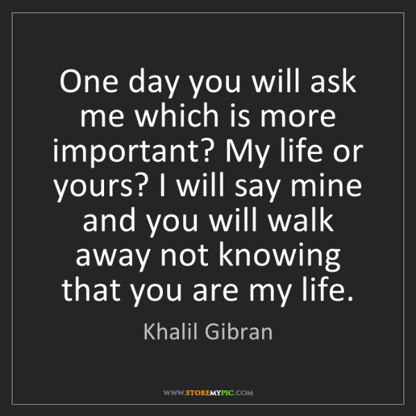 Khalil Gibran: One day you will ask me which is more important? My life...