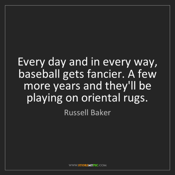 Russell Baker: Every day and in every way, baseball gets fancier. A...