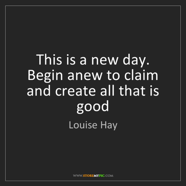 Louise Hay: This is a new day. Begin anew to claim and create all...