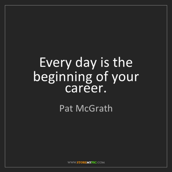 Pat McGrath: Every day is the beginning of your career.