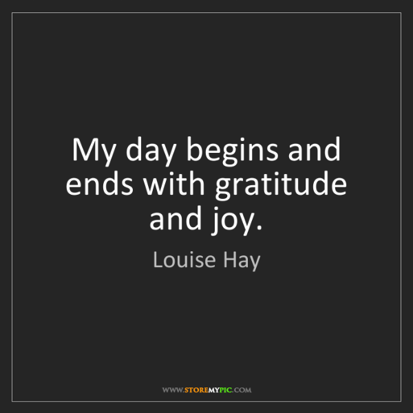 Louise Hay: My day begins and ends with gratitude and joy.