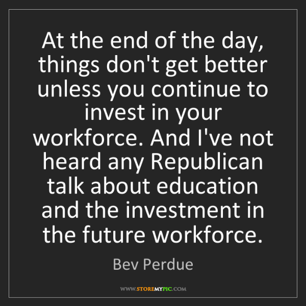 Bev Perdue: At the end of the day, things don't get better unless...