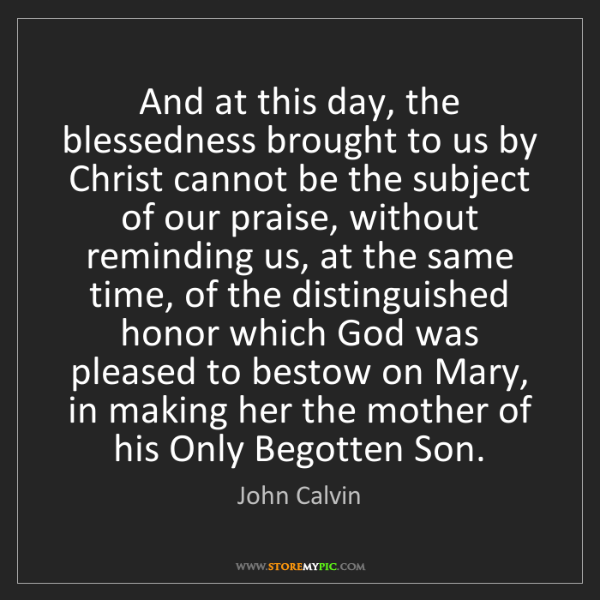 John Calvin: And at this day, the blessedness brought to us by Christ...