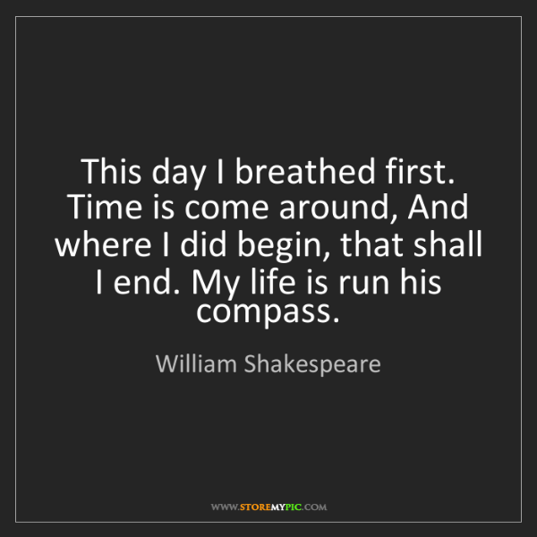 William Shakespeare: This day I breathed first. Time is come around, And where...