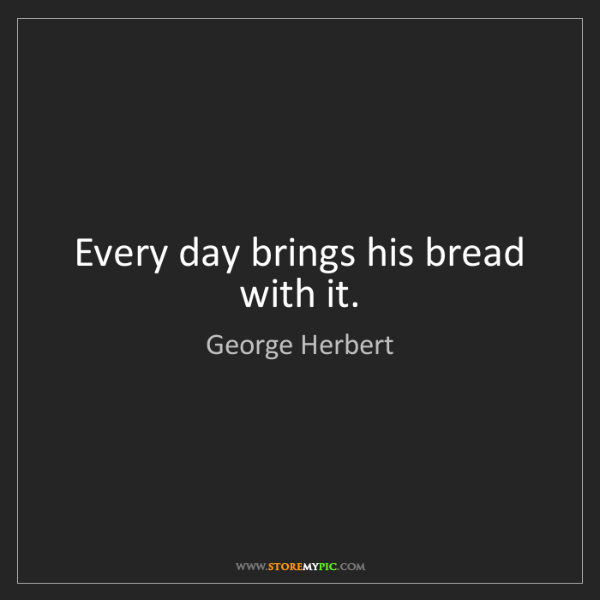 George Herbert: Every day brings his bread with it.