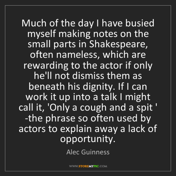 Alec Guinness: Much of the day I have busied myself making notes on...