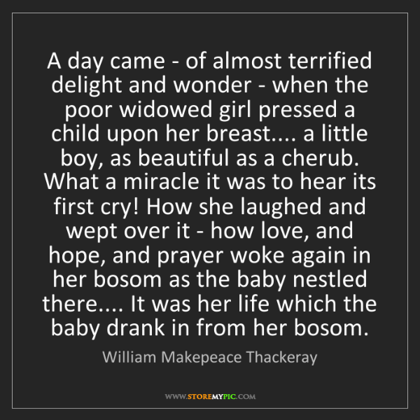 William Makepeace Thackeray: A day came - of almost terrified delight and wonder -...