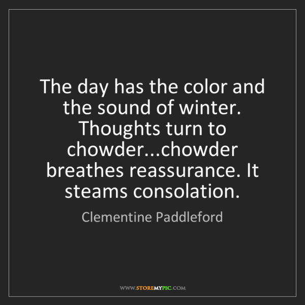 Clementine Paddleford: The day has the color and the sound of winter. Thoughts...
