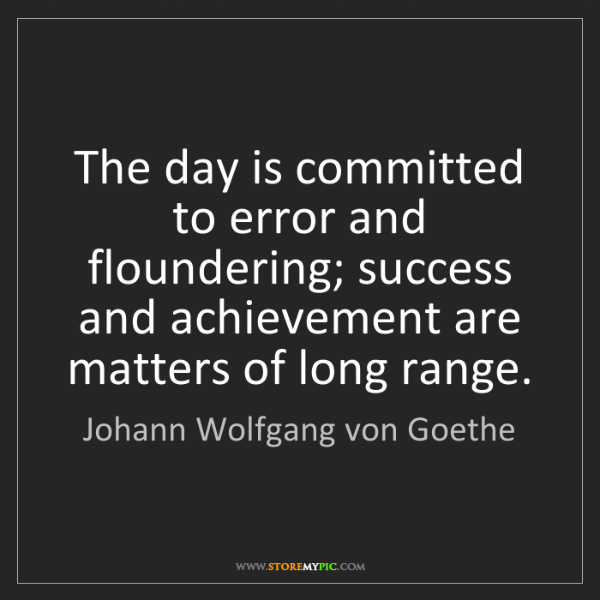 Johann Wolfgang von Goethe: The day is committed to error and floundering; success...