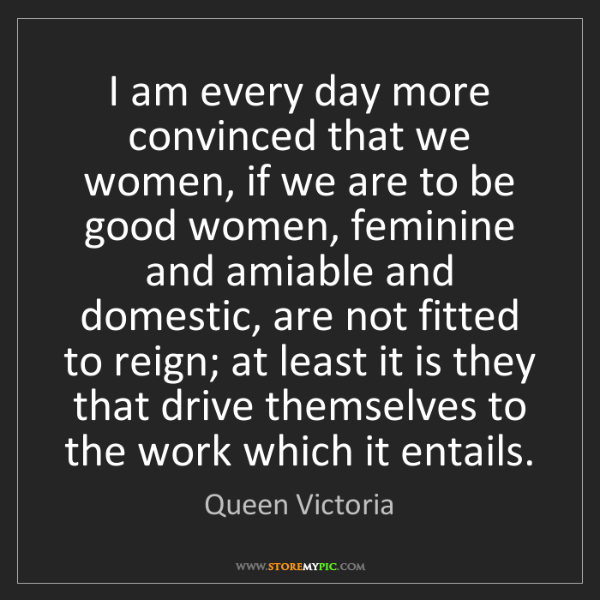 Queen Victoria: I am every day more convinced that we women, if we are...