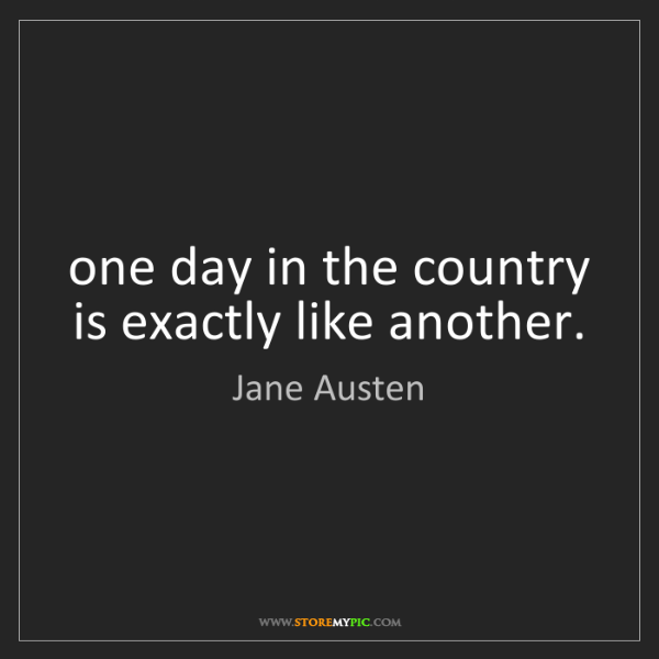 Jane Austen: one day in the country is exactly like another.