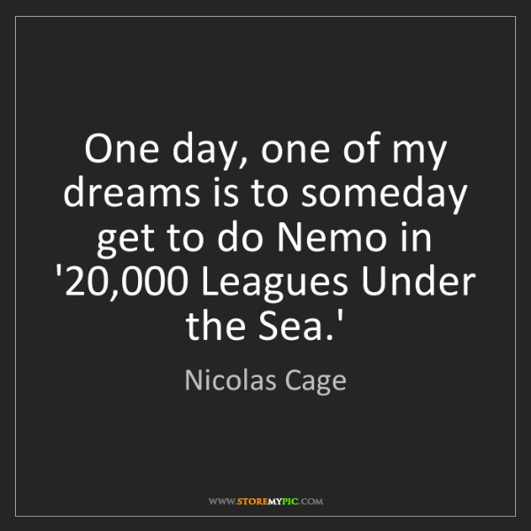 Nicolas Cage: One day, one of my dreams is to someday get to do Nemo...